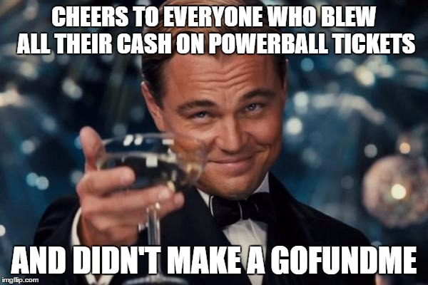 Leo Cheers Powerball Losers | CHEERS TO EVERYONE WHO BLEW ALL THEIR CASH ON POWERBALL TICKETS AND DIDN'T MAKE A GOFUNDME | image tagged in memes,leonardo dicaprio cheers,powerball,losers,funny,gofundme | made w/ Imgflip meme maker