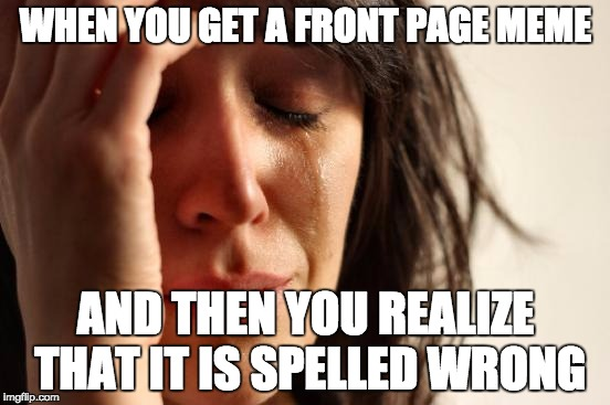 I meen seriously! | WHEN YOU GET A FRONT PAGE MEME AND THEN YOU REALIZE THAT IT IS SPELLED WRONG | image tagged in memes,first world problems | made w/ Imgflip meme maker