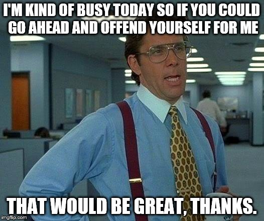 That Would Be Great Meme | I'M KIND OF BUSY TODAY SO IF YOU COULD GO AHEAD AND OFFEND YOURSELF FOR ME THAT WOULD BE GREAT, THANKS. | image tagged in memes,that would be great | made w/ Imgflip meme maker