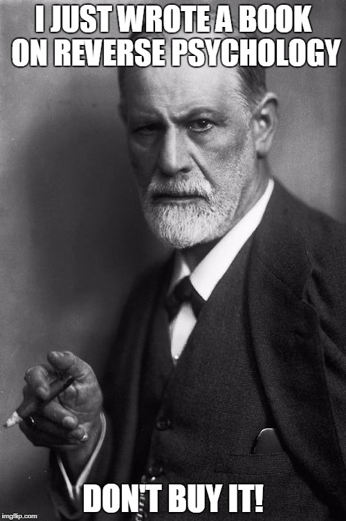 Sigmund Freud Meme |  I JUST WROTE A BOOK ON REVERSE PSYCHOLOGY; DON'T BUY IT! | image tagged in memes,sigmund freud | made w/ Imgflip meme maker