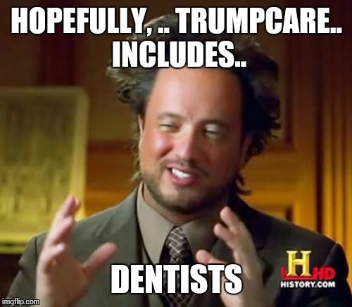 Ancient Aliens Meme | HOPEFULLY, .. TRUMPCARE.. INCLUDES.. DENTISTS | image tagged in memes,ancient aliens | made w/ Imgflip meme maker