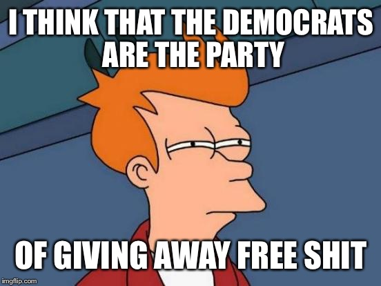Futurama Fry Meme | I THINK THAT THE DEMOCRATS ARE THE PARTY OF GIVING AWAY FREE SHIT | image tagged in memes,futurama fry | made w/ Imgflip meme maker