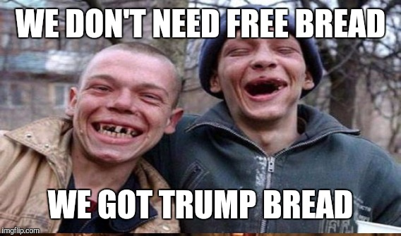 WE DON'T NEED FREE BREAD WE GOT TRUMP BREAD | made w/ Imgflip meme maker