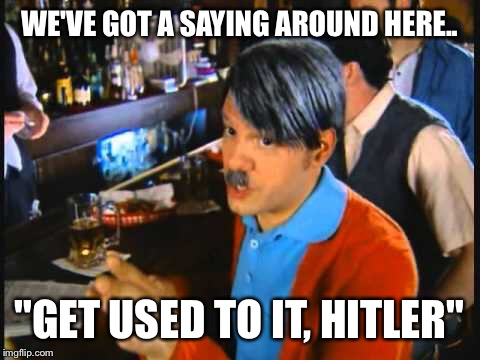 "WE'VE GOT A SAYING AROUND HERE.. ""GET USED TO IT, HITLER"" 