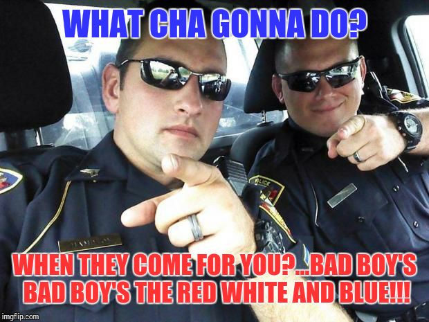 Cops | WHAT CHA GONNA DO? WHEN THEY COME FOR YOU?...BAD BOY'S BAD BOY'S THE RED WHITE AND BLUE!!! | image tagged in cops | made w/ Imgflip meme maker