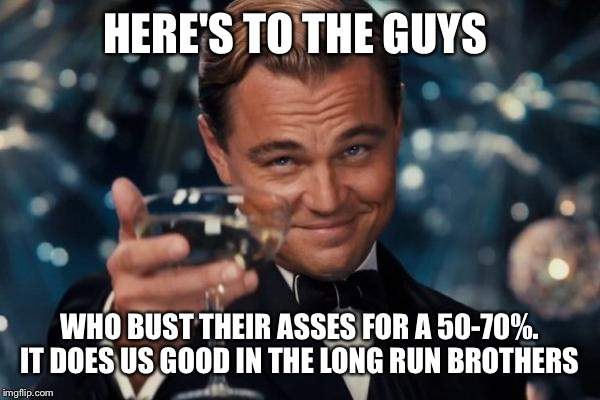 Leonardo Dicaprio Cheers Meme | HERE'S TO THE GUYS WHO BUST THEIR ASSES FOR A 50-70%. IT DOES US GOOD IN THE LONG RUN BROTHERS | image tagged in memes,leonardo dicaprio cheers | made w/ Imgflip meme maker
