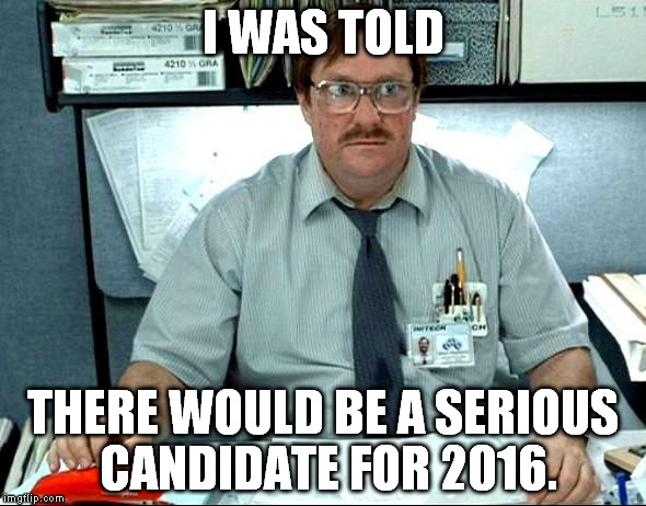 I Was Told There Would Be |  I WAS TOLD; THERE WOULD BE A SERIOUS CANDIDATE FOR 2016. | image tagged in memes,i was told there would be | made w/ Imgflip meme maker