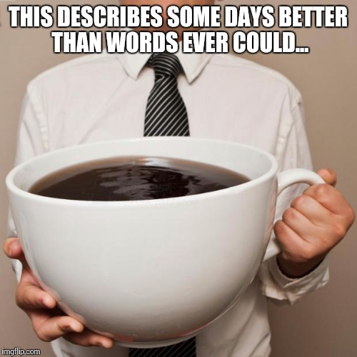 giant coffee | THIS DESCRIBES SOME DAYS BETTER THAN WORDS EVER COULD... | image tagged in giant coffee,memes,funny memes,coffee | made w/ Imgflip meme maker