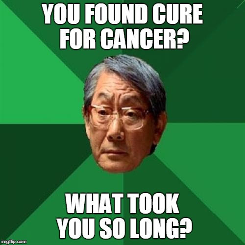 YOU FOUND CURE FOR CANCER? WHAT TOOK YOU SO LONG? | made w/ Imgflip meme maker
