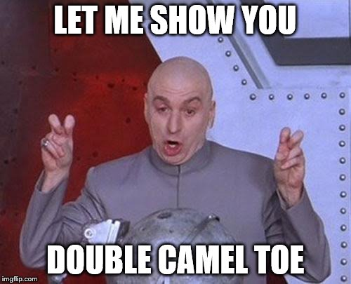 I'd Walk a Mile for a Camel |  LET ME SHOW YOU; DOUBLE CAMEL TOE | image tagged in memes,dr evil laser,toe,camel,hump day | made w/ Imgflip meme maker