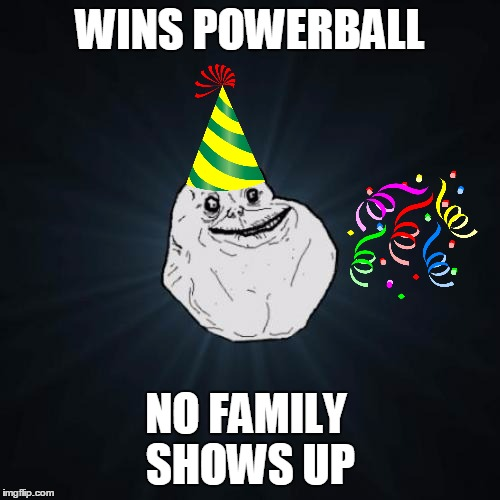 Parties alone | WINS POWERBALL NO FAMILY SHOWS UP | image tagged in memes,forever alone,family,powerball | made w/ Imgflip meme maker