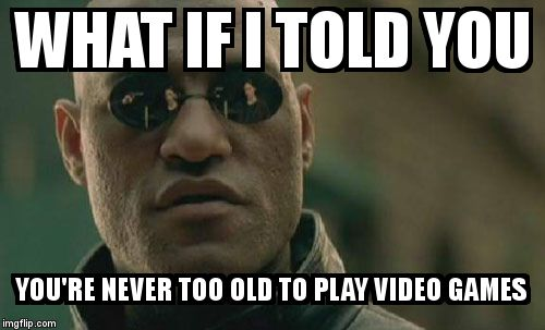 Matrix Morpheus Meme | WHAT IF I TOLD YOU YOU'RE NEVER TOO OLD TO PLAY VIDEO GAMES | image tagged in memes,matrix morpheus | made w/ Imgflip meme maker