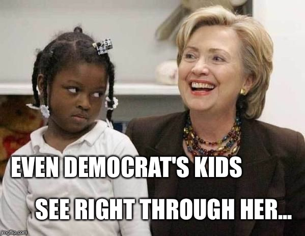 Hillary Clinton  | EVEN DEMOCRAT'S KIDS SEE RIGHT THROUGH HER... | image tagged in hillary clinton | made w/ Imgflip meme maker