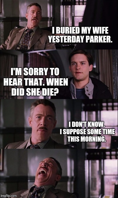 Spiderman Laugh Meme | I BURIED MY WIFE YESTERDAY PARKER. I'M SORRY TO HEAR THAT. WHEN DID SHE DIE? I DON'T KNOW. I SUPPOSE SOME TIME THIS MORNING. | image tagged in memes,spiderman laugh | made w/ Imgflip meme maker