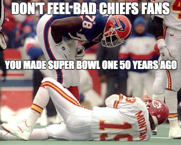 Kansas City Chiefs  | DON'T FEEL BAD CHIEFS FANS YOU MADE SUPER BOWL ONE 50 YEARS AGO | image tagged in super bowl,buffalo,chiefs,kansas city,playoffs,nfl memes | made w/ Imgflip meme maker