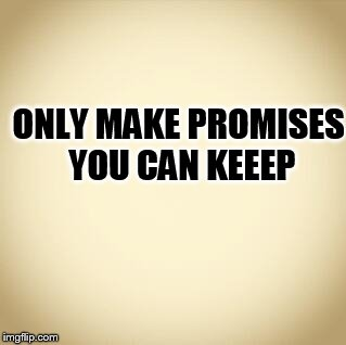 blank |  ONLY MAKE PROMISES YOU CAN KEEEP | image tagged in blank | made w/ Imgflip meme maker