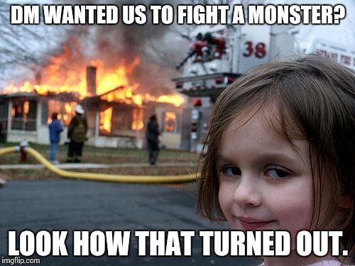 Dungeon Master Pains |  DM WANTED US TO FIGHT A MONSTER? LOOK HOW THAT TURNED OUT. | image tagged in memes,disaster girl,dungeons and dragons | made w/ Imgflip meme maker