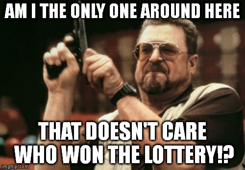 Am I The Only One Around Here Meme | AM I THE ONLY ONE AROUND HERE THAT DOESN'T CARE WHO WON THE LOTTERY!? | image tagged in memes,am i the only one around here | made w/ Imgflip meme maker