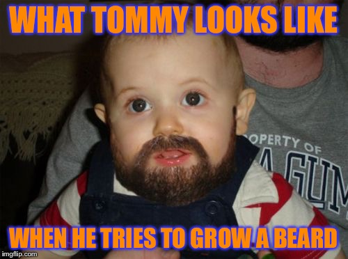 Beard Baby | WHAT TOMMY LOOKS LIKE WHEN HE TRIES TO GROW A BEARD | image tagged in memes,beard baby | made w/ Imgflip meme maker