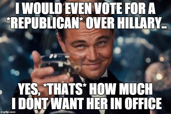 Leonardo Dicaprio Cheers Meme | I WOULD EVEN VOTE FOR A *REPUBLICAN* OVER HILLARY.. YES, *THATS* HOW MUCH I DONT WANT HER IN OFFICE | image tagged in memes,leonardo dicaprio cheers | made w/ Imgflip meme maker