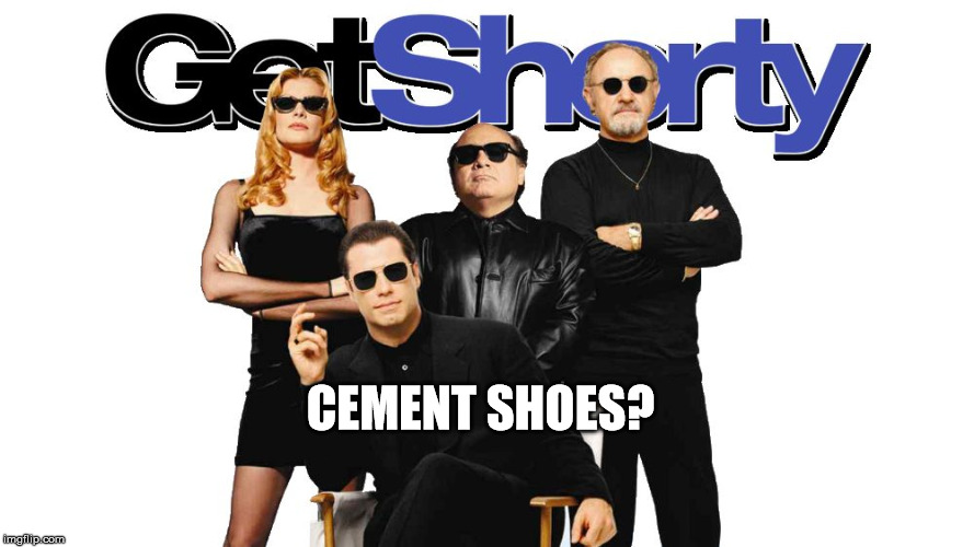 get shorty | CEMENT SHOES? | image tagged in get shorty | made w/ Imgflip meme maker