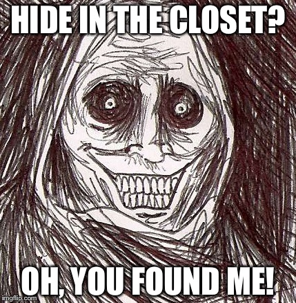 Unwanted House Guest | HIDE IN THE CLOSET? OH, YOU FOUND ME! | image tagged in memes,unwanted house guest | made w/ Imgflip meme maker