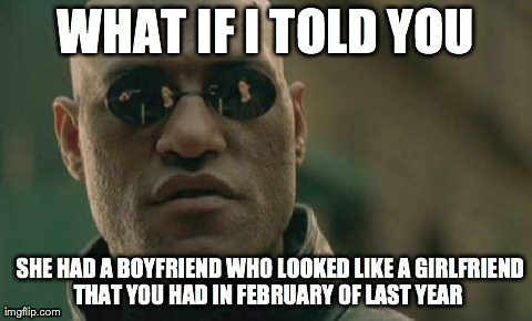 Matrix Morpheus Meme | WHAT IF I TOLD YOU   SHE HAD A BOYFRIEND WHO LOOKED LIKE A GIRLFRIEND THAT YOU HAD IN FEBRUARY OF LAST YEAR | image tagged in memes,matrix morpheus,AdviceAnimals | made w/ Imgflip meme maker