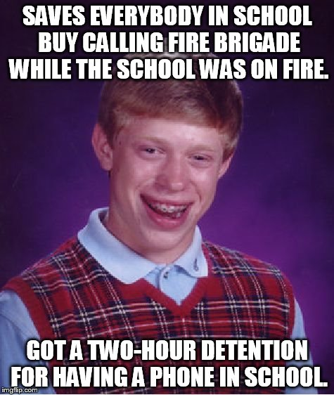 Bad Luck Brian Meme | SAVES EVERYBODY IN SCHOOL BUY CALLING FIRE BRIGADE WHILE THE SCHOOL WAS ON FIRE. GOT A TWO-HOUR DETENTION FOR HAVING A PHONE IN SCHOOL. | image tagged in memes,bad luck brian | made w/ Imgflip meme maker