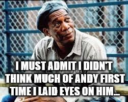 I MUST ADMIT I DIDN'T THINK MUCH OF ANDY FIRST TIME I LAID EYES ON HIM... | made w/ Imgflip meme maker