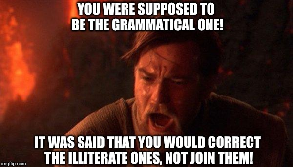 YOU WERE SUPPOSED TO BE THE GRAMMATICAL ONE! IT WAS SAID THAT YOU WOULD CORRECT THE ILLITERATE ONES, NOT JOIN THEM! | made w/ Imgflip meme maker