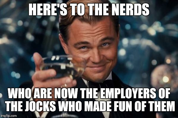 Karma is a Bitch | HERE'S TO THE NERDS WHO ARE NOW THE EMPLOYERS OF THE JOCKS WHO MADE FUN OF THEM | image tagged in memes,leonardo dicaprio cheers | made w/ Imgflip meme maker