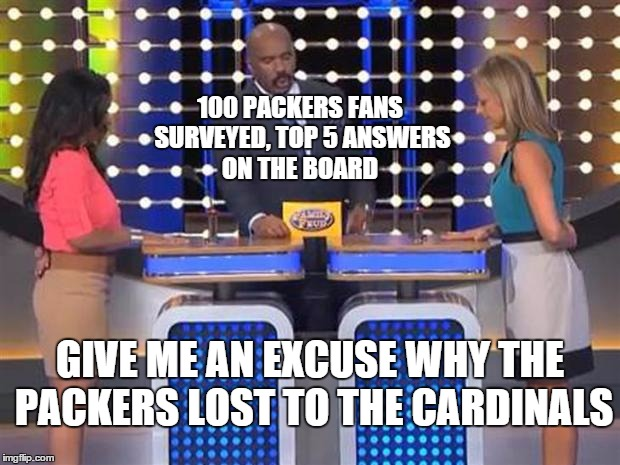Let's play the feud. . . |  100 PACKERS FANS SURVEYED, TOP 5 ANSWERS ON THE BOARD; GIVE ME AN EXCUSE WHY THE PACKERS LOST TO THE CARDINALS | image tagged in family feud,packers,cardinals | made w/ Imgflip meme maker