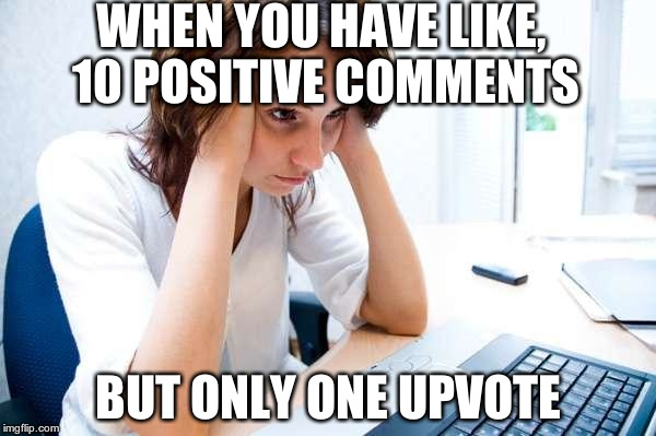 Y U ALWAYS FORGET 2 UPVOTE!?!? | WHEN YOU HAVE LIKE, 10 POSITIVE COMMENTS BUT ONLY ONE UPVOTE | image tagged in frustrated at computer,upvote,comments | made w/ Imgflip meme maker