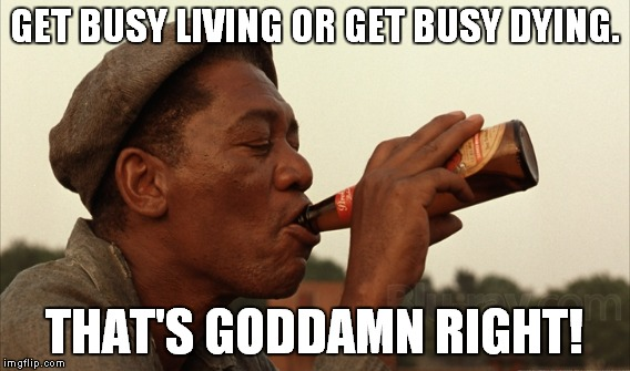GET BUSY LIVING OR GET BUSY DYING. THAT'S GO***MN RIGHT! | made w/ Imgflip meme maker