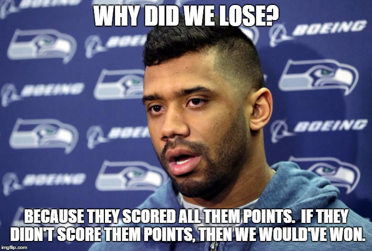 Seattle loses to Panthers | WHY DID WE LOSE? BECAUSE THEY SCORED ALL THEM POINTS.  IF THEY DIDN'T SCORE THEM POINTS, THEN WE WOULD'VE WON. | image tagged in seattle seahawks,carolina panthers | made w/ Imgflip meme maker