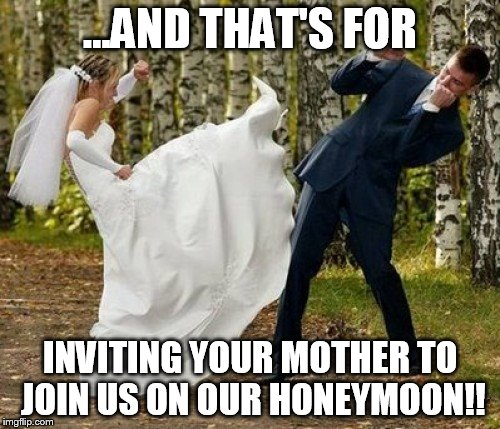 Angry Bride | ...AND THAT'S FOR INVITING YOUR MOTHER TO JOIN US ON OUR HONEYMOON!! | image tagged in memes,angry bride | made w/ Imgflip meme maker