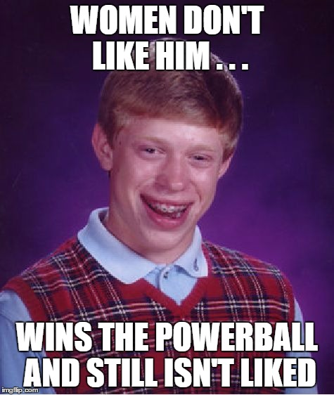 Sad Lottery Truth | WOMEN DON'T LIKE HIM . . . WINS THE POWERBALL AND STILL ISN'T LIKED | image tagged in memes,bad luck brian,lottery,powerball | made w/ Imgflip meme maker