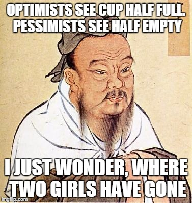 Two girls, one Confucius | OPTIMISTS SEE CUP HALF FULL. PESSIMISTS SEE HALF EMPTY I JUST WONDER, WHERE TWO GIRLS HAVE GONE | image tagged in memes,confucious say,2 girls 1 cup,optimism,pessimism,wise master | made w/ Imgflip meme maker