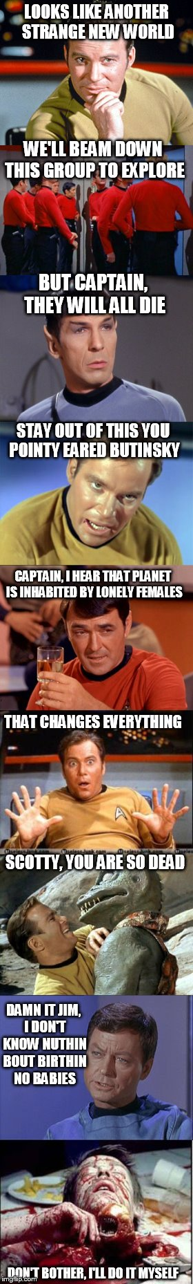 Star Trek vs... | LOOKS LIKE ANOTHER STRANGE NEW WORLD WE'LL BEAM DOWN THIS GROUP TO EXPLORE BUT CAPTAIN, THEY WILL ALL DIE STAY OUT OF THIS YOU POINTY EARED  | image tagged in memes,funny,star trek,kirk,alien | made w/ Imgflip meme maker