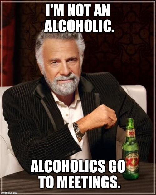 The definition of an alcoholic | I'M NOT AN ALCOHOLIC. ALCOHOLICS GO TO MEETINGS. | image tagged in memes,the most interesting man in the world,alcoholic | made w/ Imgflip meme maker