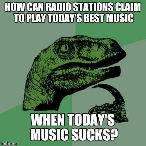 I'm not old, today's music does suck.  | HOW CAN RADIO STATIONS CLAIM TO PLAY TODAY'S BEST MUSIC WHEN TODAY'S MUSIC SUCKS? | image tagged in memes,philosoraptor | made w/ Imgflip meme maker