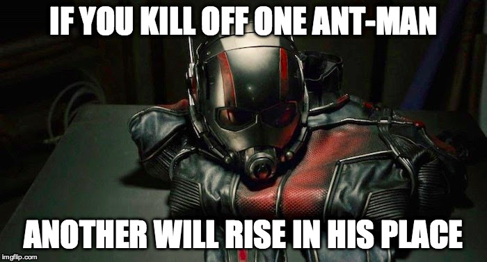 IF YOU KILL OFF ONE ANT-MAN ANOTHER WILL RISE IN HIS PLACE | made w/ Imgflip meme maker