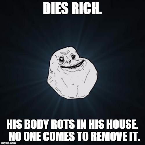 DIES RICH. HIS BODY ROTS IN HIS HOUSE.  NO ONE COMES TO REMOVE IT. | made w/ Imgflip meme maker