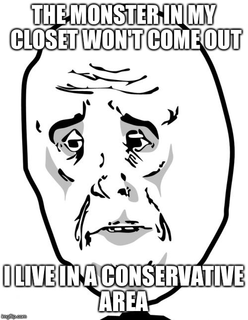 Okay Guy Rage Face2 | THE MONSTER IN MY CLOSET WON'T COME OUT I LIVE IN A CONSERVATIVE AREA | image tagged in memes,okay guy rage face2 | made w/ Imgflip meme maker