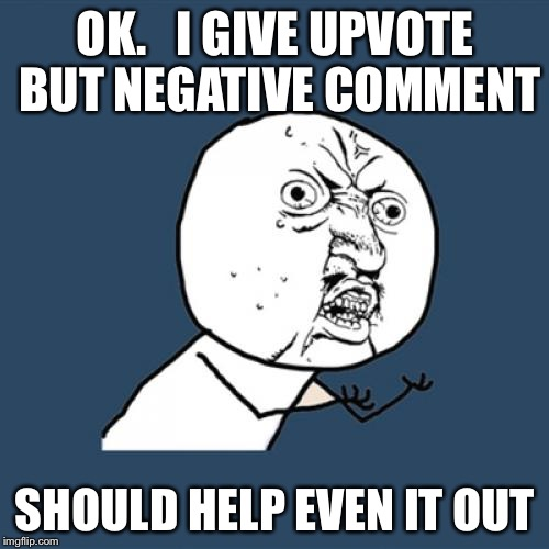 Y U No Meme | OK.   I GIVE UPVOTE BUT NEGATIVE COMMENT SHOULD HELP EVEN IT OUT | image tagged in memes,y u no | made w/ Imgflip meme maker