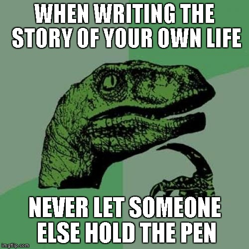 Always be mindful of good advice, but try to make your own decisions...right or wrong, at least they will be yours. | WHEN WRITING THE STORY OF YOUR OWN LIFE NEVER LET SOMEONE ELSE HOLD THE PEN | image tagged in memes,philosoraptor | made w/ Imgflip meme maker
