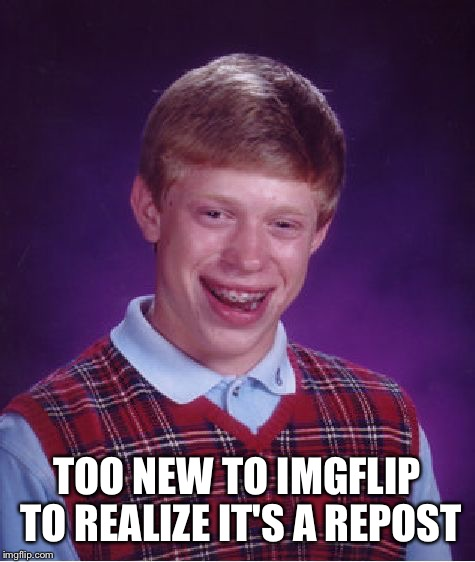 TOO NEW TO IMGFLIP TO REALIZE IT'S A REPOST | image tagged in memes,bad luck brian | made w/ Imgflip meme maker