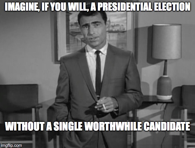 Rod Serling: Imagine If You Will | IMAGINE, IF YOU WILL, A PRESIDENTIAL ELECTION WITHOUT A SINGLE WORTHWHILE CANDIDATE | image tagged in rod serling imagine if you will | made w/ Imgflip meme maker