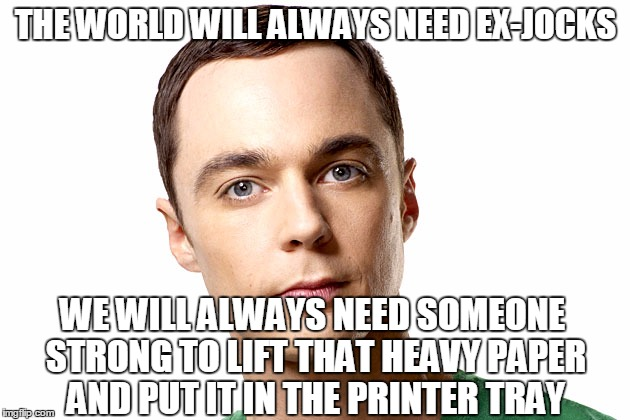 THE WORLD WILL ALWAYS NEED EX-JOCKS WE WILL ALWAYS NEED SOMEONE STRONG TO LIFT THAT HEAVY PAPER AND PUT IT IN THE PRINTER TRAY | made w/ Imgflip meme maker