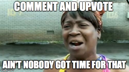 Aint Nobody Got Time For That Meme | COMMENT AND UPVOTE AIN'T NOBODY GOT TIME FOR THAT | image tagged in memes,aint nobody got time for that | made w/ Imgflip meme maker